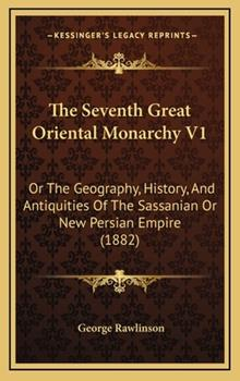 Hardcover The Seventh Great Oriental Monarchy V1: Or The Geography, History, And Antiquities Of The Sassanian Or New Persian Empire (1882) Book