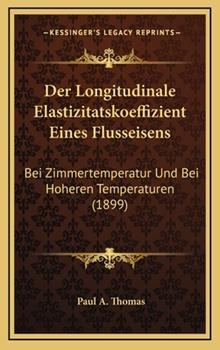 Hardcover Der Longitudinale Elastizitatskoeffizient Eines Flusseisens : Bei Zimmertemperatur und Bei Hoheren Temperaturen (1899) Book