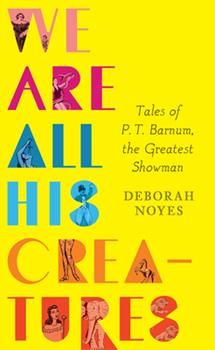 We Are All His Creatures: Tales of P. T. Barnum, the Greatest Showman 0763659819 Book Cover