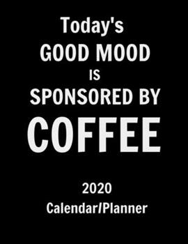 Paperback Today's Good Mood Is Sponsored by Coffee 2020 Calendar Planner : Funny Coffee Lovers 12 Month Calendar/planner. Monthly and Weekly 2020 Calendar and Planner Book