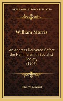 Hardcover William Morris : An Address Delivered Before the Hammersmith Socialist Society (1905) Book