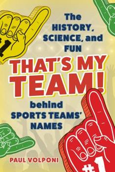 That's My Team!: The History, Science, and Fun Behind Sports Teams' Names 1538126737 Book Cover
