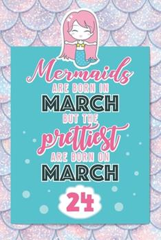 Paperback Mermaids Are Born In March But The Prettiest Are Born On March 24: Cute Blank Lined Notebook Gift for Girls and Birthday Card Alternative for Daughter Friend or Coworker Book