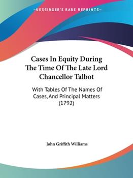 Paperback Cases in Equity During the Time of the Late Lord Chancellor Talbot : With Tables of the Names of Cases, and Principal Matters (1792) Book