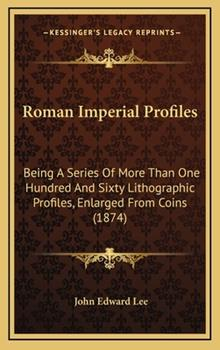 Hardcover Roman Imperial Profiles : Being A Series of More Than One Hundred and Sixty Lithographic Profiles, Enlarged from Coins (1874) Book