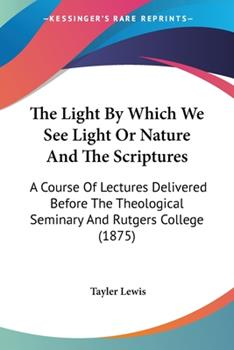 Paperback The Light by Which We See Light or Nature and the Scriptures : A Course of Lectures Delivered Before the Theological Seminary and Rutgers College (1875 Book