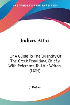 Paperback Indices Attici : Or A Guide to the Quantity of the Greek Penultima, Chiefly with Reference to Attic Writers (1824) Book