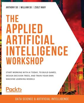 Paperback The Applied Artificial Intelligence Workshop: Start working with AI today, to build games, design decision trees, and train your own machine learning Book