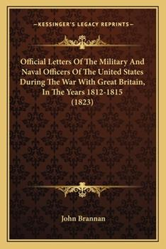Paperback Official Letters of the Military and Naval Officers of the United States During the War with Great Britain, in the Years 1812-1815 Book