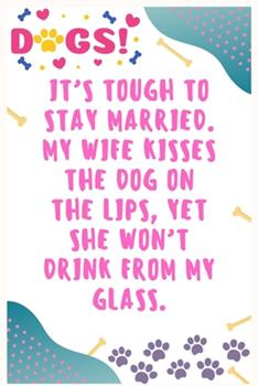 Paperback It's Tough to Stay Married, My Wife Kisses the Dog on the Lips, yet She Won't Drink from My Glass : Journal Notebook for Dog Lover 6′ X 9′, 100 Lined Pages Book