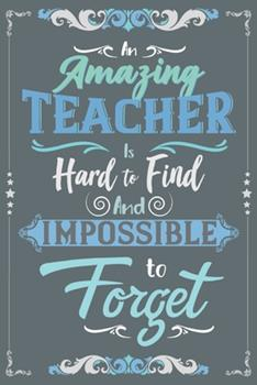 Paperback An Amazing Teacher Is Hard to Find and Impossible to Forget : A Cute Teachers Year-End Notebook Journal Gift, a 6x9 Blank Lined Wide Ruled Notepad with 120 Practice Pages for Educators Book