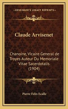 Hardcover Claude Arvisenet : Chanoine, Vicaire General de Troyes Auteur du Memoriale Vitae Sacerdotalis (1904) Book