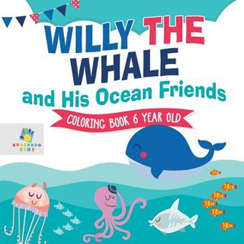 Paperback Willy the Whale and His Ocean Friends Coloring Book 6 Year Old Book