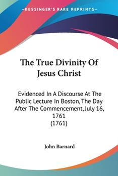 Paperback The True Divinity of Jesus Christ : Evidenced in A Discourse at the Public Lecture in Boston, the Day after the Commencement, July 16, 1761 (1761) Book