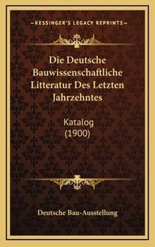 Hardcover Die Deutsche Bauwissenschaftliche Litteratur des Letzten Jahrzehntes : Katalog (1900) Book