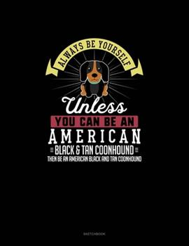 Paperback Always Be Yourself Unless You Can Be an American Black and Tan Coonhound Then Be an American Black and Tan Coonhound : Sketchbook Book