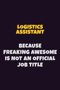Paperback Logistics Assistant, Because Freaking Awesome Is Not an Official Job Title : 6X9 Career Pride Notebook Unlined 120 Pages Writing Journal Book