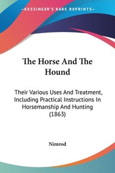 Paperback The Horse and the Hound : Their Various Uses and Treatment, Including Practical Instructions in Horsemanship and Hunting (1863) Book