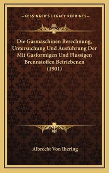 Hardcover Die Gasmaschinen Berechnung, Untersuchung Und Ausfuhrung Der Mit Gasformigen Und Flussigen Brennstoffen Betriebenen (1901) Book