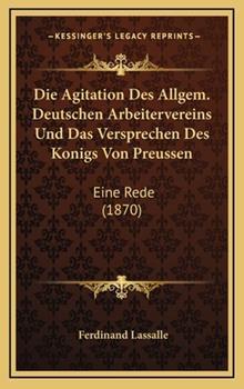 Hardcover Die Agitation des Allgem Deutschen Arbeitervereins und das Versprechen des Konigs Von Preussen : Eine Rede (1870) Book