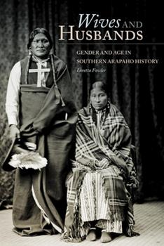 Wives and Husbands: Gender and Age in Southern Arapaho History (Volume 4) (New Directions in Native American Studies Series) - Book #4 of the New Directions in Native American Studies