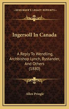 Hardcover Ingersoll in Canad : A Reply to Wendling, Archbishop Lynch, Bystander, and Others (1880) Book