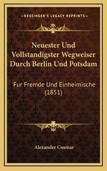 Hardcover Neuester und Vollstandigster Wegweiser Durch Berlin und Potsdam : Fur Fremde und Einheimische (1851) Book