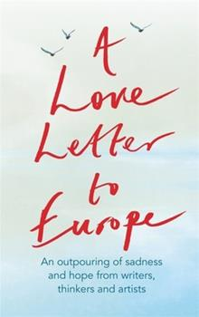 A Love Letter to Europe: An outpouring of sadness and hope – Mary Beard, Shami Chakrabati, William Dalrymple, Sebastian Faulks, Neil Gaiman, Ruth Jones, J.K. Rowling, Sandi Toksvig and others 152938110X Book Cover