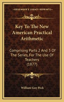 Hardcover Key to the New American Practical Arithmetic : Comprising Parts 2 and 3 of the Series, for the Use of Teachers (1877) Book