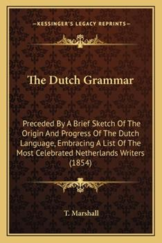 Paperback The Dutch Grammar : Preceded by A Brief Sketch of the Origin and Progress of the Dutch Language, Embracing A List of the Most Celebrated Netherlands Wr Book