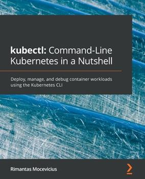 Paperback kubectl Command-Line Kubernetes in a Nutshell: Deploy, manage, and debug container workloads using the Kubernetes CLI Book
