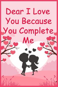 Paperback Dear I Love You Because You Complete Me: Written for You by Me Gift (Boyfriend Girlfriend Wife Husband Gifts) Book