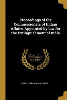 Paperback Proceedings of the Commissioners of Indian Affairs, Appointed by Law for the Extinguishment of India Book