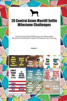 Paperback 20 Central Asian Mastiff Selfie Milestone Challenges : Central Asian Mastiff Milestones for Memorable Moments, Socialization, Indoor & Outdoor Fun, Training Book 1 Book
