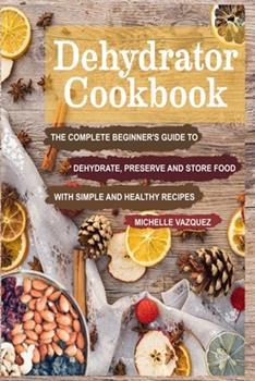 Paperback Dehydrator Cookbook: The Complete Beginner's Guide to Dehydrate, Preserve and Store Food with Simple and Healthy Recipes Book