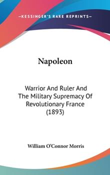 Hardcover Napoleon : Warrior and Ruler and the Military Supremacy of Revolutionary France (1893) Book
