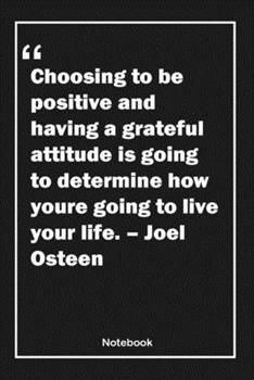 Paperback Choosing to Be Positive and Having a Grateful Attitude Is Going to Determine How You're Going to Live Your Life. - Joel Osteen : Lined Notebook with Inspirational Unique Touch - Diary - Lined 120 Pages Book