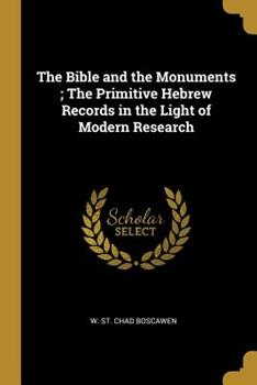 Paperback The Bible and the Monuments; the Primitive Hebrew Records in the Light of Modern Research Book