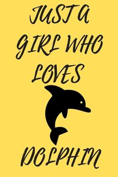 Paperback Just a Girl Who Loves Dolphin : 6x9 Lined Blank Funny Notebook & Journal 120 Pages, Awesome Happy Birthday for Dolphin Lover, with the Funny Quotes Just a Girl Who Loves Dolphin , Makes an Excellent Gift for Birthdays, Christmas, Coworkers or Any Special Book