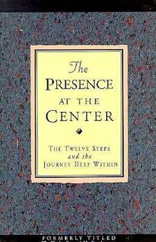 The Presence at the Center: The Twelve Steps and the Journey Deep Within 1568380011 Book Cover