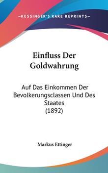 Hardcover Einfluss Der Goldwahrung: Auf Das Einkommen Der Bevolkerungsclassen Und Des Staates (1892) Book