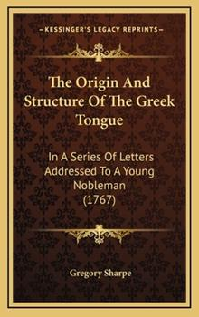 Hardcover The Origin and Structure of the Greek Tongue : In A Series of Letters Addressed to A Young Nobleman (1767) Book