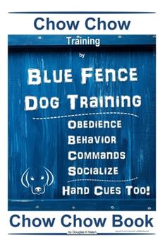 Paperback Chow Chow Training By Blue Fence Dog Training, Obedience - Behavior, Commands - Socialize, Hand Cues Too! Chow Chow Book