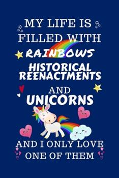 Paperback My Life Is Filled with Rainbows Historical Reenactments and Unicorns and I Only Love One of Them : Perfect Gag Gift for a Lover of Historical Reenactments - Blank Lined Notebook Journal - 100 Pages 6 X 9 Format - Office Humour and Banter - Book