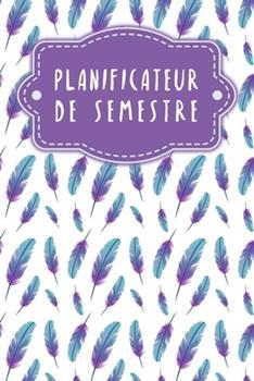 Paperback Planificateur de semestre: Planificateur de semestre pour les ?tudiants et les ?l?ves avec un horaire pour 4 semestres - Design: Plumes [French] Book