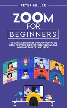 Paperback Zoom for Beginners: The Ultimate Beginner's Guide on How To Use Zoom for Video Conferencing, Webinar, Live Meetings, Plus Tips and Tricks Book