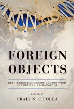 Hardcover Foreign Objects: Rethinking Indigenous Consumption in American Archaeology Book