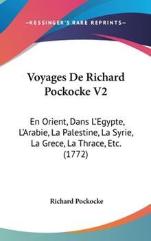 Hardcover Voyages de Richard Pockocke V2: En Orient, Dans L'Egypte, L'Arabie, La Palestine, La Syrie, La Grece, La Thrace, Etc. (1772) Book