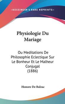 Hardcover Physiologie du Mariage : Ou Meditations de Philosophie Eclectique Sur le Bonheur et le Malheur Conjugal (1886) Book