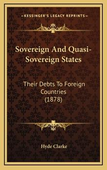 Hardcover Sovereign and Quasi-Sovereign States : Their Debts to Foreign Countries (1878) Book